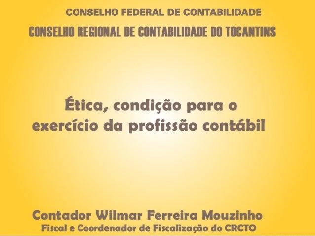 Ética, condição para o exercício da profissãocontábilAPRESENTADORWilmar Ferreira Mouzinho - ContadorFiscal e Coordenador d...