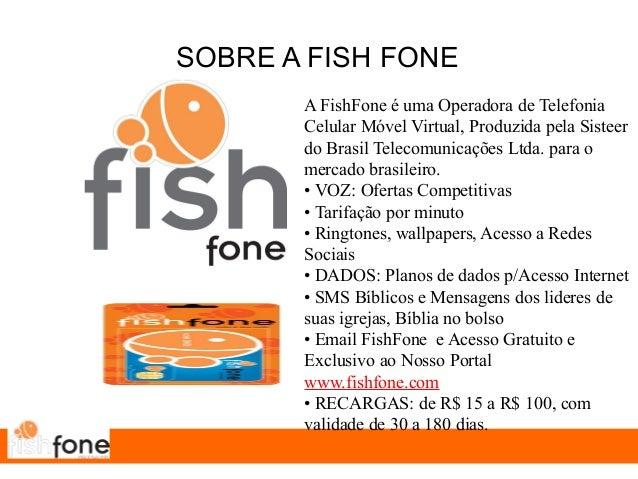SOBRE A FISH FONE A FishFone é uma Operadora de Telefonia Celular Móvel Virtual, Produzida pela Sisteer do Brasil Telecomu...