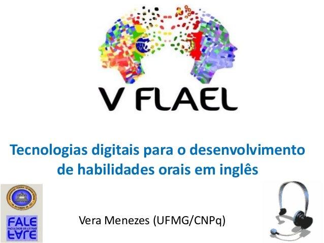 Tecnologias digitais para o desenvolvimento de habilidades orais em inglês Vera Menezes (UFMG/CNPq)