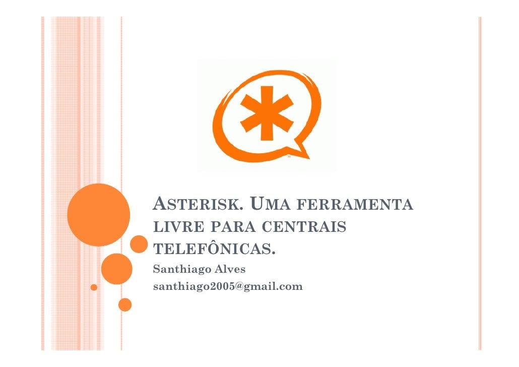 ASTERISK. UMA FERRAMENTALIVRE PARA CENTRAISTELEFÔNICAS.Santhiago Alvessanthiago2005@gmail.com