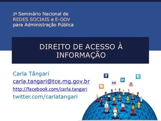 DIREITO DE ACESSO À INFORMAÇÃO  Carla Tângari  carla.tangari@tce.mg.gov.br  http://facebook.com/carla.tangari  twitter.com...