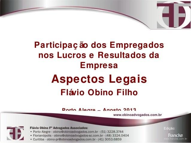Participaç ão dos Empregados  nos Lucros e Resultados da  Empresa  Aspectos Legais  Flávio Obino Filho  Porto Alegre – Ago...