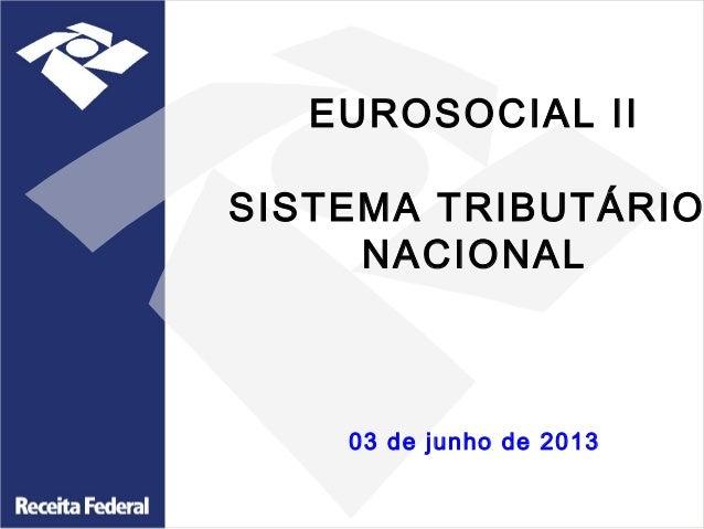 EUROSOCIAL II SISTEMA TRIBUTÁRIO NACIONAL  03 de junho de 2013