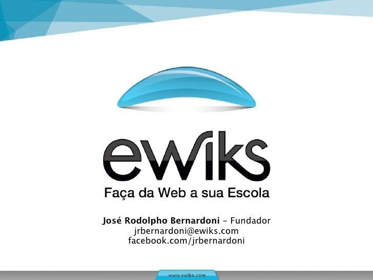 José Rodolpho Bernardoni - Fundador        jrbernardoni@ewiks.com      facebook.com/jrbernardoni