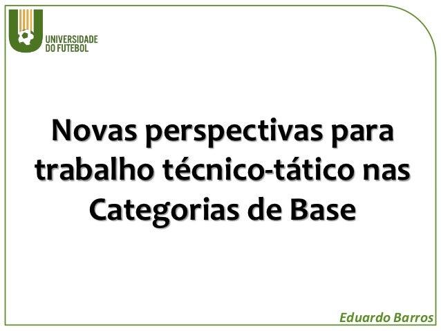 Novas perspectivas paratrabalho técnico-tático nas    Categorias de Base                     Eduardo Barros