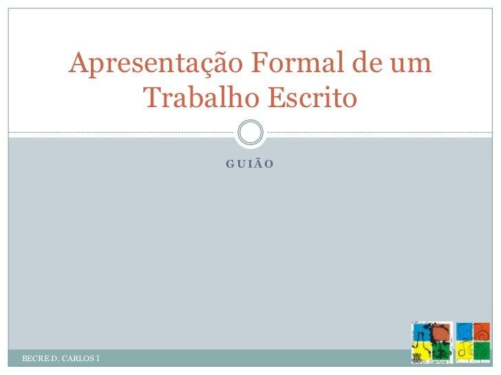 GUIÃO<br />BECRE D. CARLOS I<br />Apresentação Formal de um Trabalho Escrito<br />