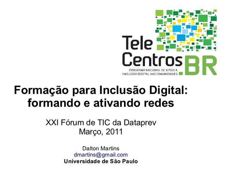Formação para Inclusão Digital: formando e ativando redes XXI Fórum de TIC da Dataprev Março, 2011 Dalton Martins