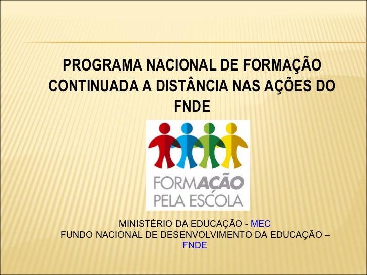 PROGRAMA NACIONAL DE FORMAÇÃO CONTINUADA A DISTÂNCIA NAS AÇÕES DO FNDE MINISTÉRIO DA EDUCAÇÃO -  MEC FUNDO NACIONAL DE DES...