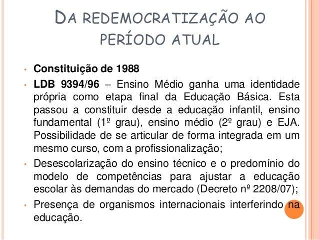 DA REDEMOCRATIZAÇÃO AO  PERÍODO ATUAL  • Formação Humana Integral (Decreto nº 5154/04) –  reintegra o ensino técnico ao mé...