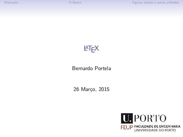 Motivação O Básico Figuras, tabelas e outras utilidades LATEX Bernardo Portela 26 Março, 2015