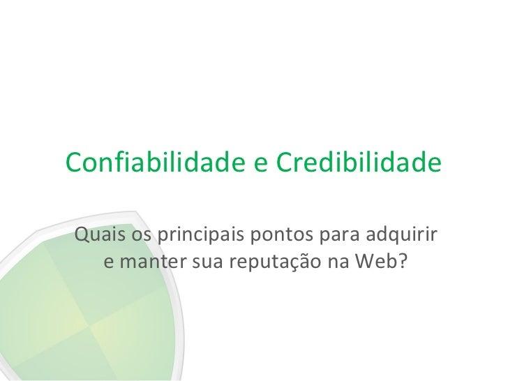 Confiabilidade e CredibilidadeQuais os principais pontos para adquirir  e manter sua reputação na Web?
