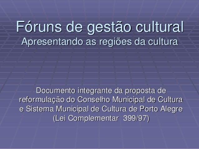 Fóruns de gestão cultural  Apresentando as regiões da cultura  Documento integrante da proposta de  reformulação do Consel...
