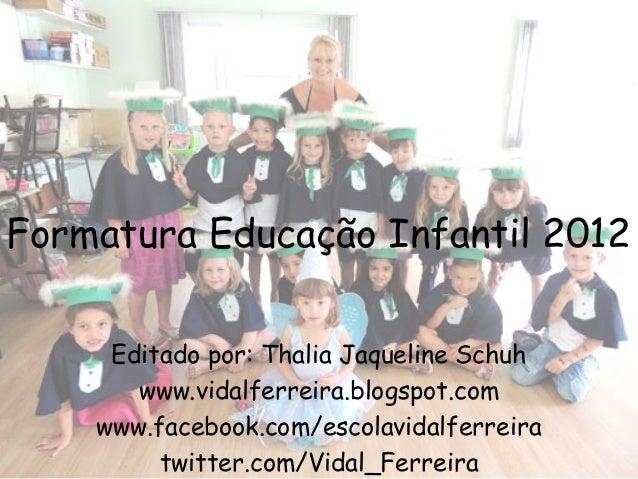 Formatura Educação Infantil 2012     Editado por: Thalia Jaqueline Schuh       www.vidalferreira.blogspot.com    www.faceb...