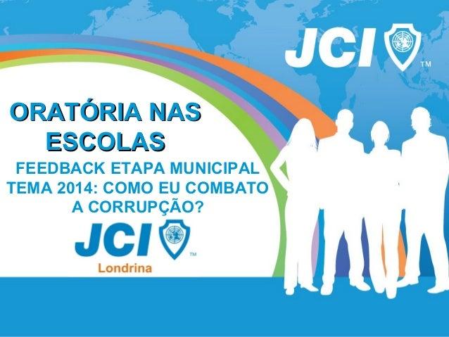 ORATÓRIA NASORATÓRIA NAS ESCOLASESCOLAS FEEDBACK ETAPA MUNICIPAL TEMA 2014: COMO EU COMBATO A CORRUPÇÃO?