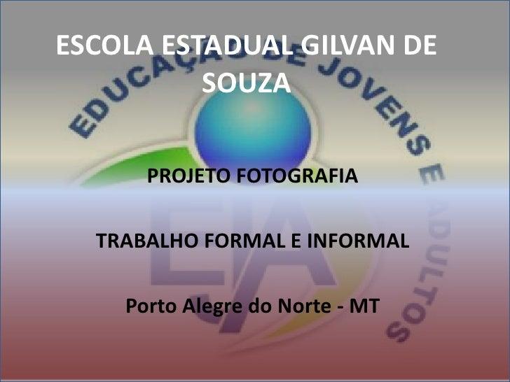 ESCOLA ESTADUAL GILVAN DE SOUZA<br />PROJETO FOTOGRAFIA<br />TRABALHO FORMAL E INFORMAL<br />Porto Alegre do Norte - MT<br />