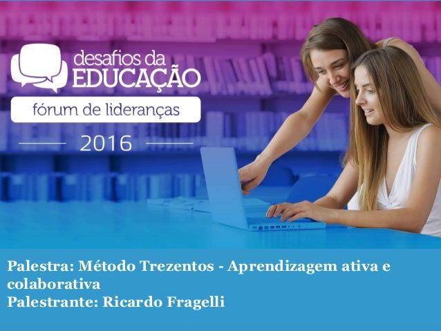 Palestra: Método Trezentos - Aprendizagem ativa e colaborativa Palestrante: Ricardo Fragelli