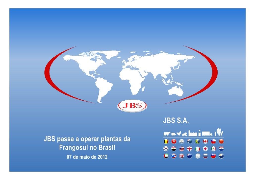 JBS S.A.JBS passa a operar plantas da     Frangosul no Brasil       07 de maio de 2012