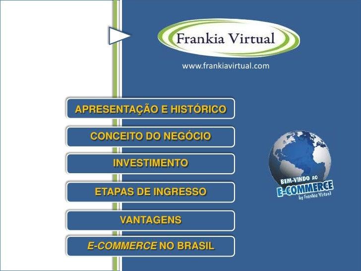www.frankiavirtual.comAPRESENTAÇÃO E HISTÓRICO  CONCEITO DO NEGÓCIO      INVESTIMENTO   ETAPAS DE INGRESSO       VANTAGENS...