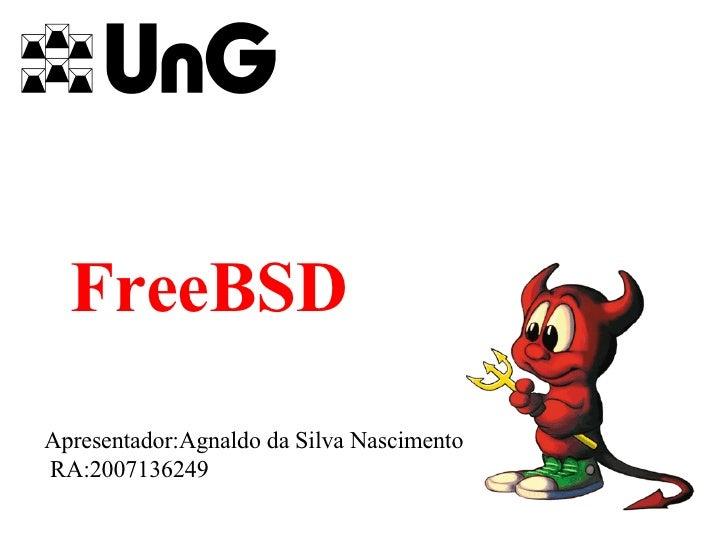 FreeBSD Apresentador:Agnaldo da Silva Nascimento RA:2007136249