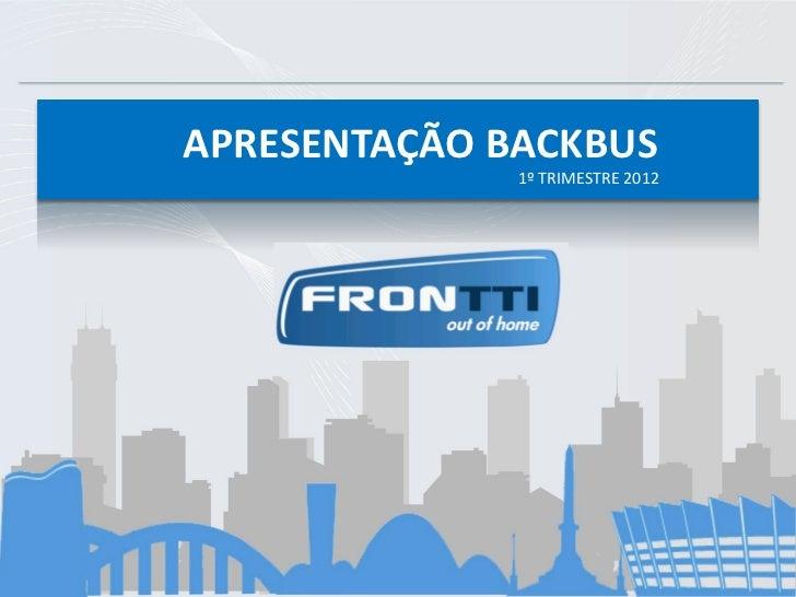 APRESENTAÇÃO BACKBUS APRESENTAÇÃO BACKBUS                 2012         APRESENTAÇÃO 2012                 1º TRIMESTRE BACK...