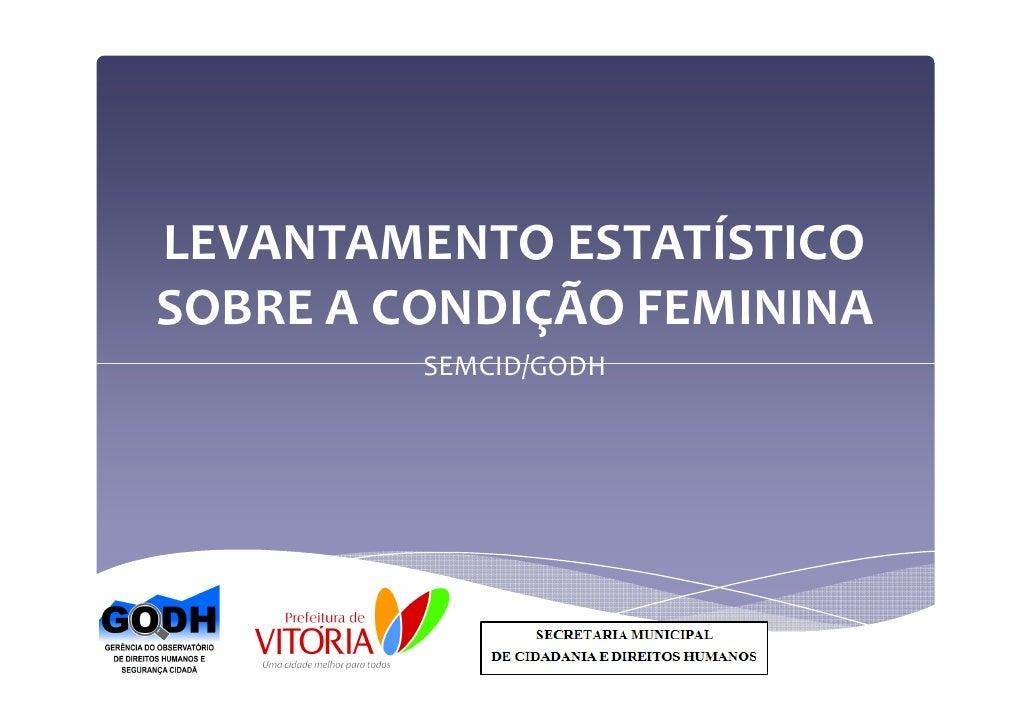 LEVANTAMENTO ESTATÍSTICOSOBRE A CONDIÇÃO FEMININA         SEMCID/GODH