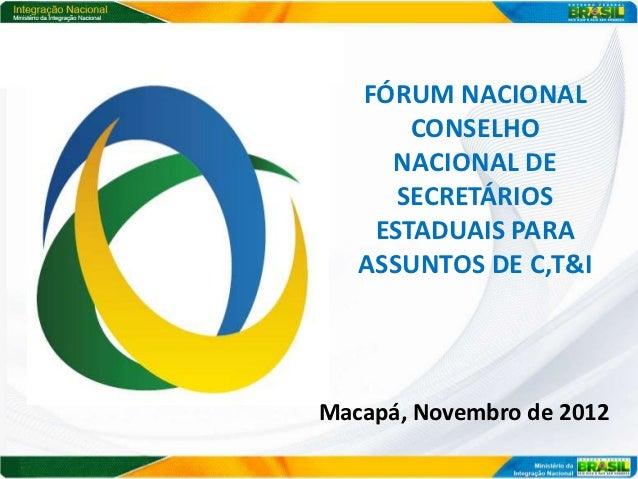 FÓRUM NACIONAL       CONSELHO     NACIONAL DE      SECRETÁRIOS    ESTADUAIS PARA   ASSUNTOS DE C,T&IMacapá, Novembro de 2012