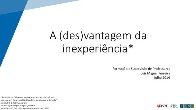 """A (des)vantagem da inexperiência* Formação e Supervisão de Professores Luis Miguel Ferreira julho 2014 1 *Recensão de """"Wha..."""