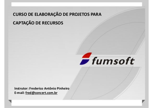 CURSO DE ELABORAÇÃO DE PROJETOS PARA CAPTAÇÃO DE RECURSOS  Instrutor: Frederico Antônio Pinheiro E-mail: fred@concert.com....