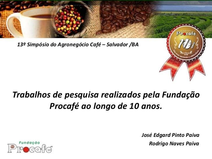 13º Simpósio do Agronegócio Café – Salvador /BATrabalhos de pesquisa realizados pela Fundação         Procafé ao longo de ...