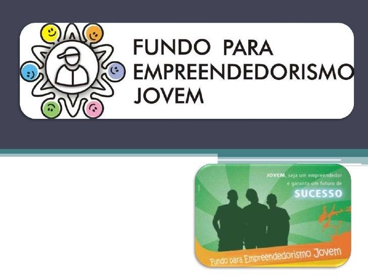 O Fundo para Empreendedorismo Jovem O objetivo do programa:atender jovens de baixa renda    na faixa etária 16 a 26anos, q...