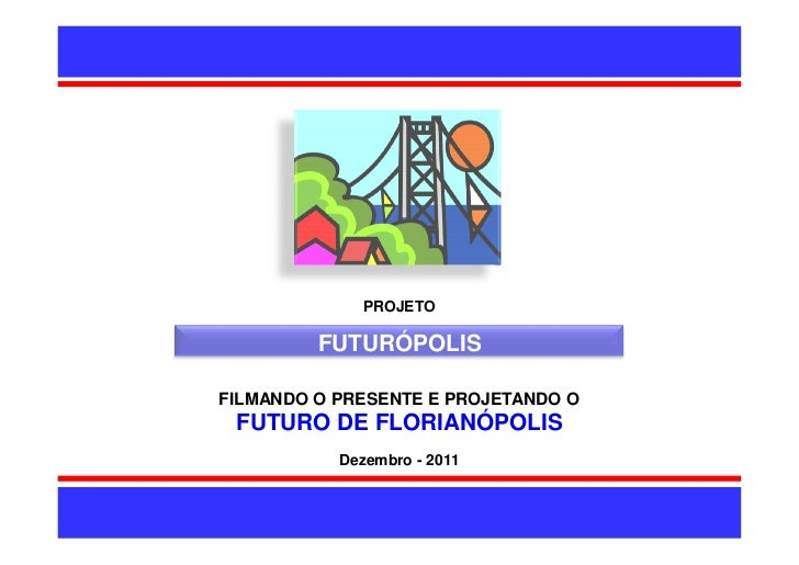PROJETO         FUTURÓPOLISFILMANDO O PRESENTE E PROJETANDO O FUTURO DE FLORIANÓPOLIS           Dezembro - 2011           ...