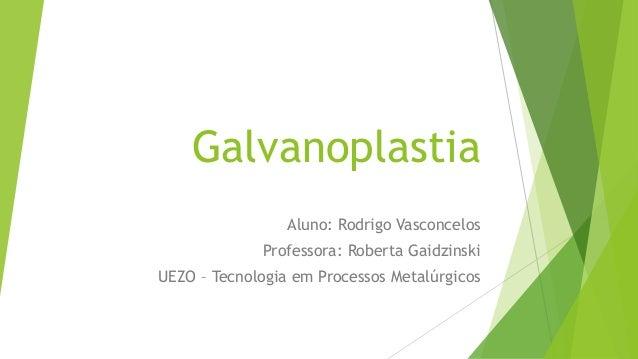 Galvanoplastia Aluno: Rodrigo Vasconcelos Professora: Roberta Gaidzinski UEZO – Tecnologia em Processos Metalúrgicos