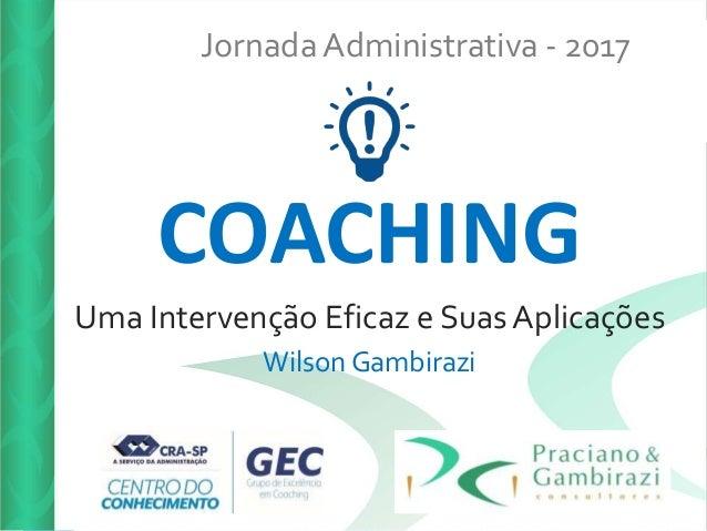 Jornada Administrativa - 2017 COACHING Uma Intervenção Eficaz e Suas Aplicações Wilson Gambirazi
