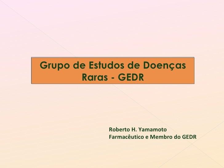 Grupo de Estudos de Doenças Raras - GEDR Roberto H. Yamamoto Farmacêutico e Membro do GEDR