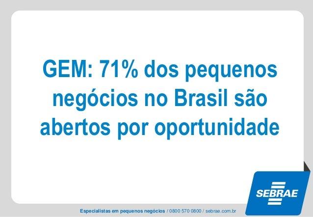 Especialistas em pequenos negócios / 0800 570 0800 / sebrae.com.br GEM: 71% dos pequenos negócios no Brasil são abertos po...