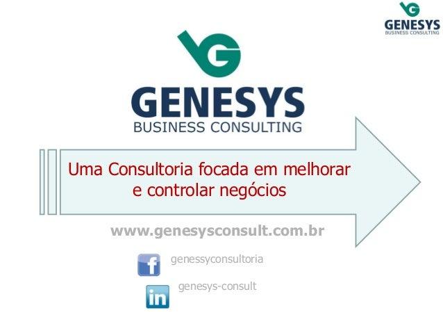 Uma Consultoria focada em melhorar e controlar negócios  www.genesysconsult.com.br  genessyconsultoria  genesys-consult
