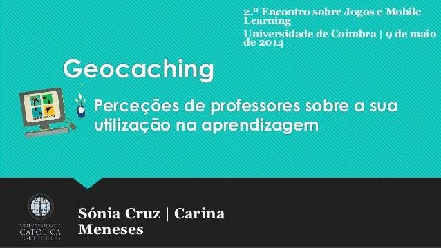 Geocaching Perceções de professores sobre a sua utilização na aprendizagem Sónia Cruz | Carina Meneses 2.º Encontro sobre ...
