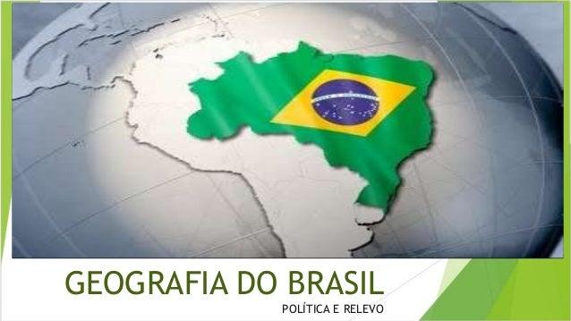 GEOGRAFIA DO BRASIL  POLÍTICA E RELEVO
