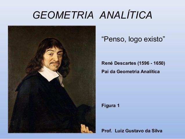 "GEOMETRIA ANALÍTICA ""Penso, logo existo"" René Descartes (1596 - 1650) Pai da Geometria Analítica Figura 1 Prof. Luiz Gusta..."