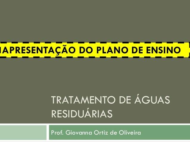 APRESENTAÇÃO DO PLANO DE ENSINO  TRATAMENTO DE ÁGUAS RESIDUÁRIAS Prof. Giovanna Ortiz de Oliveira