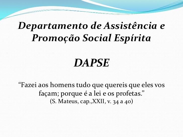 """Departamento de Assistência e  Promoção Social Espírita                   DAPSE""""Fazei aos homens tudo que quereis que eles..."""