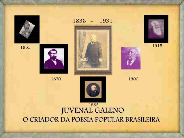 JUVENAL GALENOJUVENAL GALENO O CRIADOR DA POESIA POPULAR BRASILEIRAO CRIADOR DA POESIA POPULAR BRASILEIRA 1836 - 1931 1855...