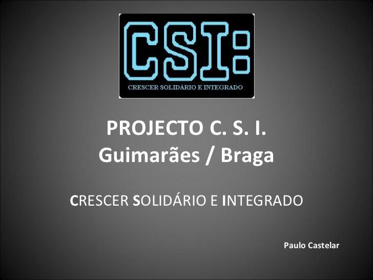 PROJECTO C. S. I. Guimarães / Braga C RESCER  S OLIDÁRIO E  I NTEGRADO Paulo Castelar