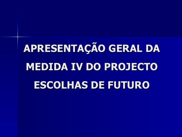 APRESENTAÇÃO GERAL DA MEDIDA IV DO PROJECTO ESCOLHAS DE FUTURO