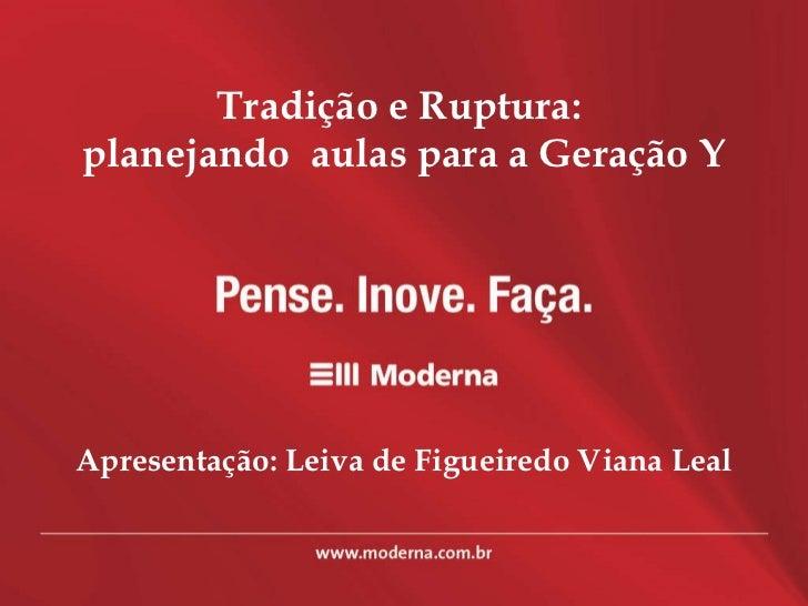 Tradição e Ruptura:  planejando  aulas para a Geração Y Apresentação: Leiva de Figueiredo Viana Leal
