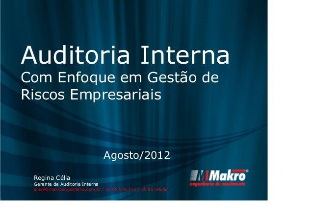 Auditoria Interna  Com Enfoque em Gestão de  Riscos Empresariais  Agosto/2012  Regina Célia  Gerente de Auditoria Interna ...