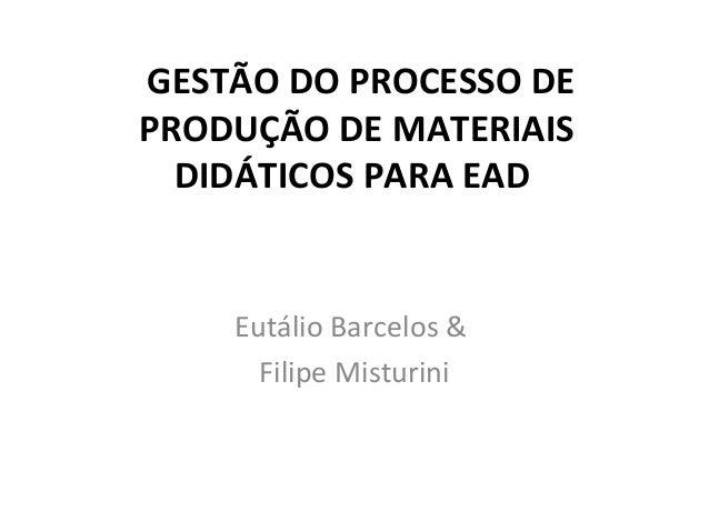 GESTÃO DO PROCESSO DEPRODUÇÃO DE MATERIAIS  DIDÁTICOS PARA EAD    Eutálio Barcelos &      Filipe Misturini