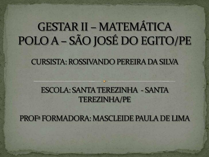 GESTAR II – MATEMÁTICAPOLO A – SÃO JOSÉ DO EGITO/PECURSISTA: ROSSIVANDO PEREIRA DA SILVAESCOLA: SANTA TEREZINHA  - SANTA...