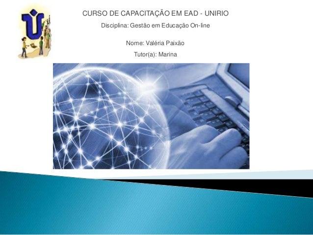 CURSO DE CAPACITAÇÃO EM EAD - UNIRIODisciplina: Gestão em Educação On-lineNome: Valéria PaixãoTutor(a): Marina