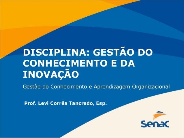 DISCIPLINA: GESTÃO DO CONHECIMENTO E DA INOVAÇÃO Prof. Levi Corrêa Tancredo, Esp. Gestão do Conhecimento e Aprendizagem Or...